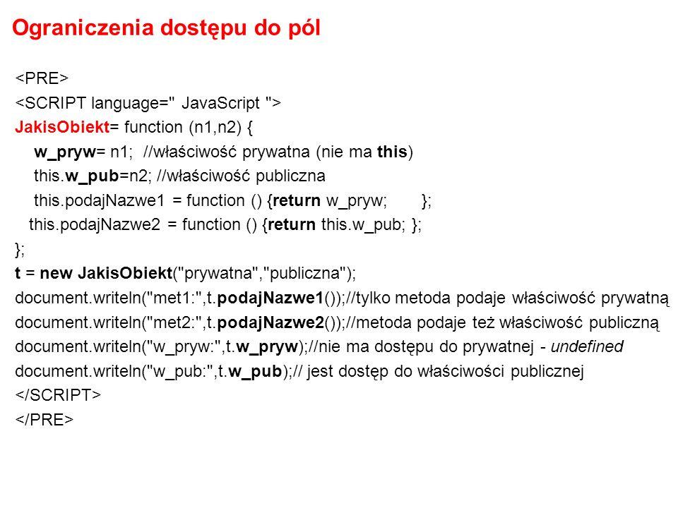Ograniczenia dostępu do pól JakisObiekt= function (n1,n2) { w_pryw= n1; //właściwość prywatna (nie ma this) this.w_pub=n2; //właściwość publiczna this.podajNazwe1 = function () {return w_pryw; }; this.podajNazwe2 = function () {return this.w_pub; }; }; t = new JakisObiekt( prywatna , publiczna ); document.writeln( met1: ,t.podajNazwe1());//tylko metoda podaje właściwość prywatną document.writeln( met2: ,t.podajNazwe2());//metoda podaje też właściwość publiczną document.writeln( w_pryw: ,t.w_pryw);//nie ma dostępu do prywatnej - undefined document.writeln( w_pub: ,t.w_pub);// jest dostęp do właściwości publicznej
