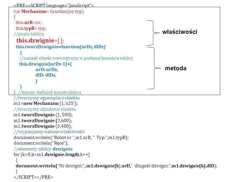 var Mechanizm= function(nr, typ) { this.nrR=nr; this.typR= typ; //pusta tablica this.dzwignie=[ ]; this.tworzDzwignie=function(nrDz, dlDz) { //umieść obiekt wewnętrzny w podanej komórce tablicy this.dzwignie[nrDz-1]={ nrD: nrDz, dlD: dlDz, } } //koniec definicji konstruktora //tworzymy egzemplarz obiektu m1=new Mechanizm (1, x25 ); //tworzymy składowe obiektu m1.tworzDzwignie (1, 500); m1.tworzDzwignie (2,600); m1.tworzDzwignie (3,400); //wypisujemy nadane właściwości document.writeln( Robot nr ,m1.nrR, Typ: ,m1.typR); document.writeln( Ręce ); //elementy tablicy dzwignie for (k=0;k<m1.dzwignie.length;k++) { document.writeln( Nr dzwigni: , m1.dzwignie[k].nrD, długość dźwigni: ,m1.dzwignie[k].dlD); } metoda właściwości