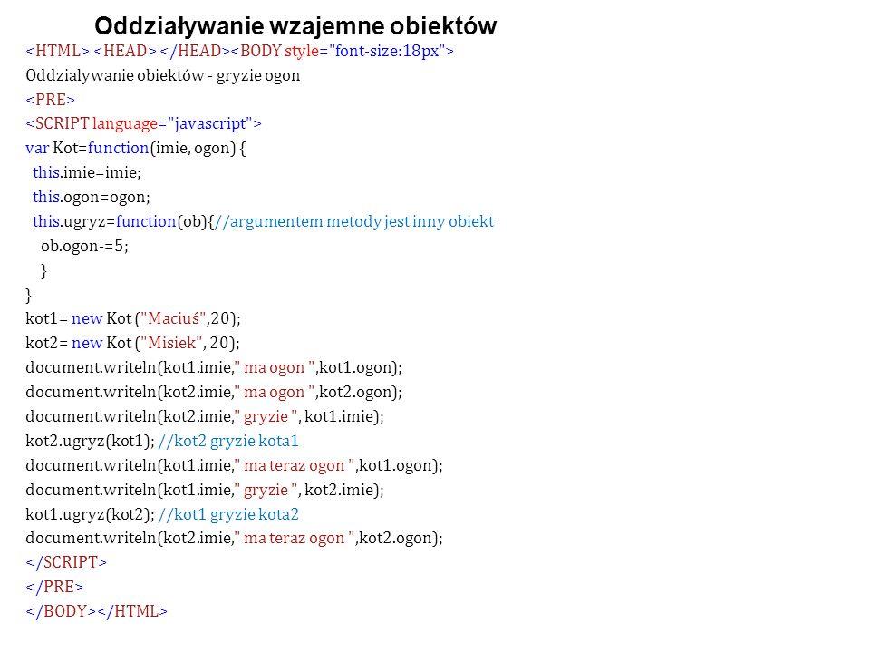 Oddzialywanie obiektów - gryzie ogon var Kot=function(imie, ogon) { this.imie=imie; this.ogon=ogon; this.ugryz=function(ob){//argumentem metody jest inny obiekt ob.ogon-=5; } kot1= new Kot ( Maciuś ,20); kot2= new Kot ( Misiek , 20); document.writeln(kot1.imie, ma ogon ,kot1.ogon); document.writeln(kot2.imie, ma ogon ,kot2.ogon); document.writeln(kot2.imie, gryzie , kot1.imie); kot2.ugryz(kot1); //kot2 gryzie kota1 document.writeln(kot1.imie, ma teraz ogon ,kot1.ogon); document.writeln(kot1.imie, gryzie , kot2.imie); kot1.ugryz(kot2); //kot1 gryzie kota2 document.writeln(kot2.imie, ma teraz ogon ,kot2.ogon); Oddziaływanie wzajemne obiektów