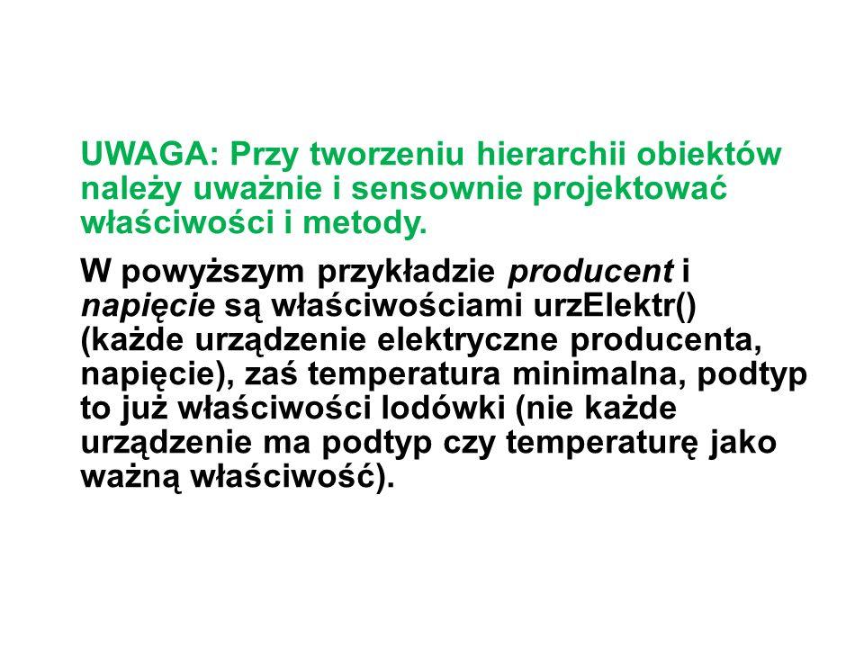 UWAGA: Przy tworzeniu hierarchii obiektów należy uważnie i sensownie projektować właściwości i metody.