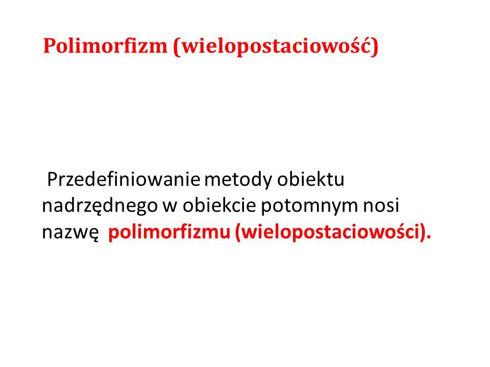 Przedefiniowanie metody obiektu nadrzędnego w obiekcie potomnym nosi nazwę polimorfizmu (wielopostaciowości). Polimorfizm (wielopostaciowość)