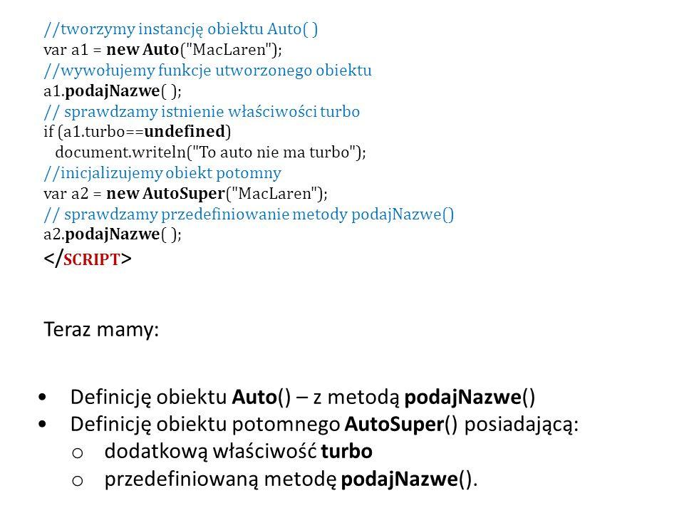 Teraz mamy: Definicję obiektu Auto() – z metodą podajNazwe() Definicję obiektu potomnego AutoSuper() posiadającą: o dodatkową właściwość turbo o przedefiniowaną metodę podajNazwe().
