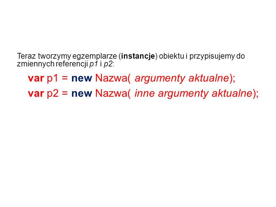 Teraz tworzymy egzemplarze (instancje) obiektu i przypisujemy do zmiennych referencji p1 i p2: var p1 = new Nazwa( argumenty aktualne); var p2 = new Nazwa( inne argumenty aktualne);