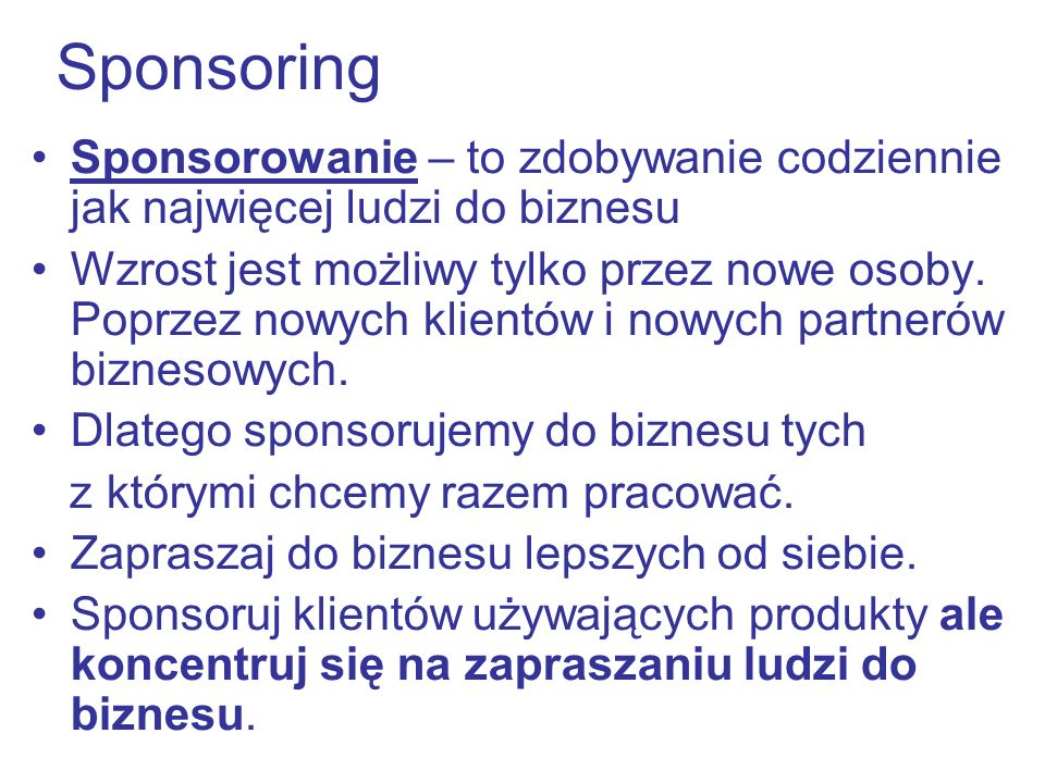 Sponsoring Sponsorowanie – to zdobywanie codziennie jak najwięcej ludzi do biznesu Wzrost jest możliwy tylko przez nowe osoby. Poprzez nowych klientów