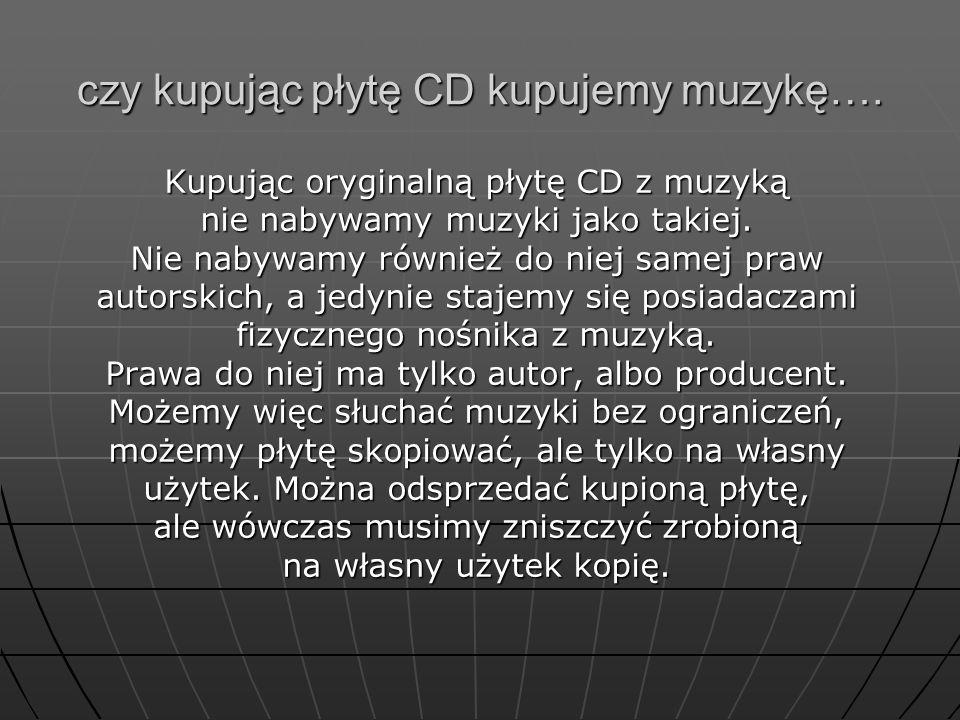 czy kupując płytę CD kupujemy muzykę…. Kupując oryginalną płytę CD z muzyką nie nabywamy muzyki jako takiej. Nie nabywamy również do niej samej praw a