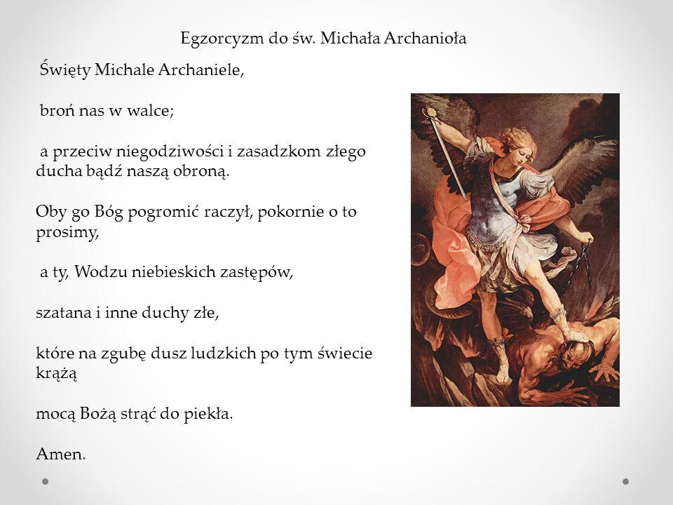 Święty Michale Archaniele, broń nas w walce; a przeciw niegodziwości i zasadzkom złego ducha bądź naszą obroną. Oby go Bóg pogromić raczył, pokornie o