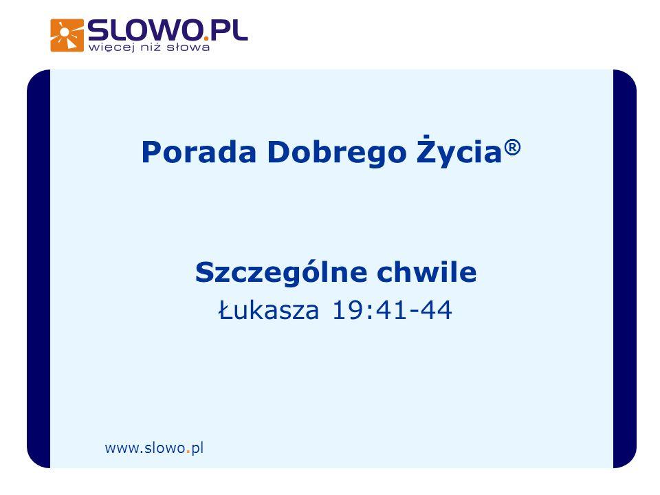 Porada Dobrego Życia ® Szczególne chwile Łukasza 19:41-44 www.slowo.pl