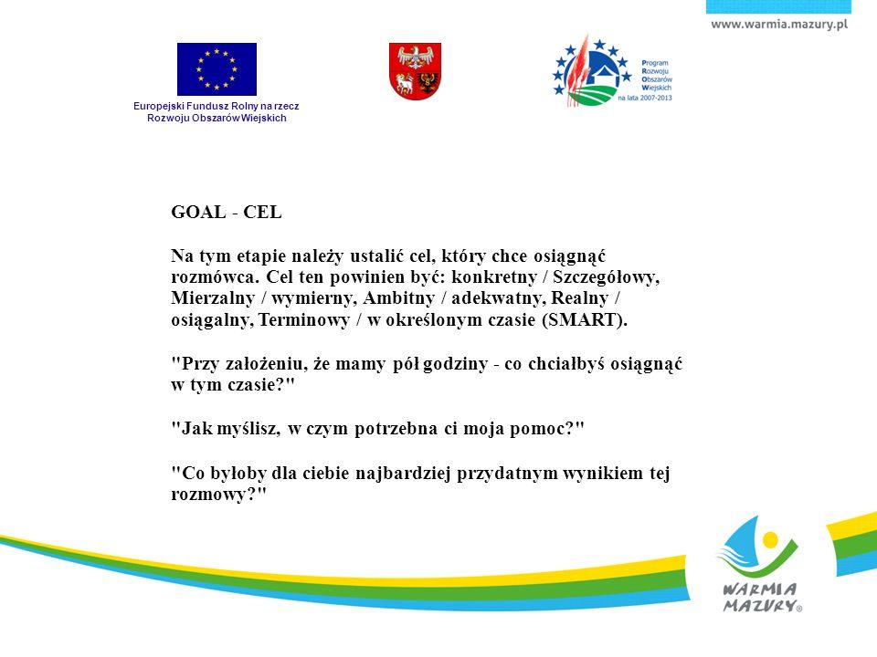 Europejski Fundusz Rolny na rzecz Rozwoju Obszarów Wiejskich GOAL - CEL Na tym etapie należy ustalić cel, który chce osiągnąć rozmówca. Cel ten powini