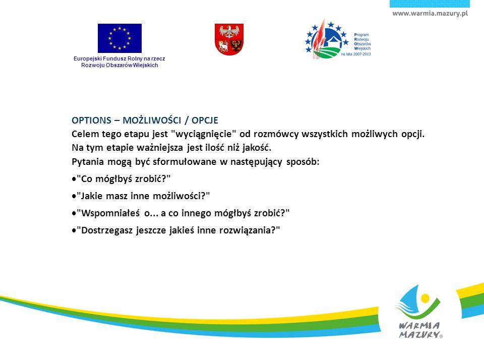 Europejski Fundusz Rolny na rzecz Rozwoju Obszarów Wiejskich OPTIONS – MOŻLIWOŚCI / OPCJE Celem tego etapu jest wyciągnięcie od rozmówcy wszystkich możliwych opcji.