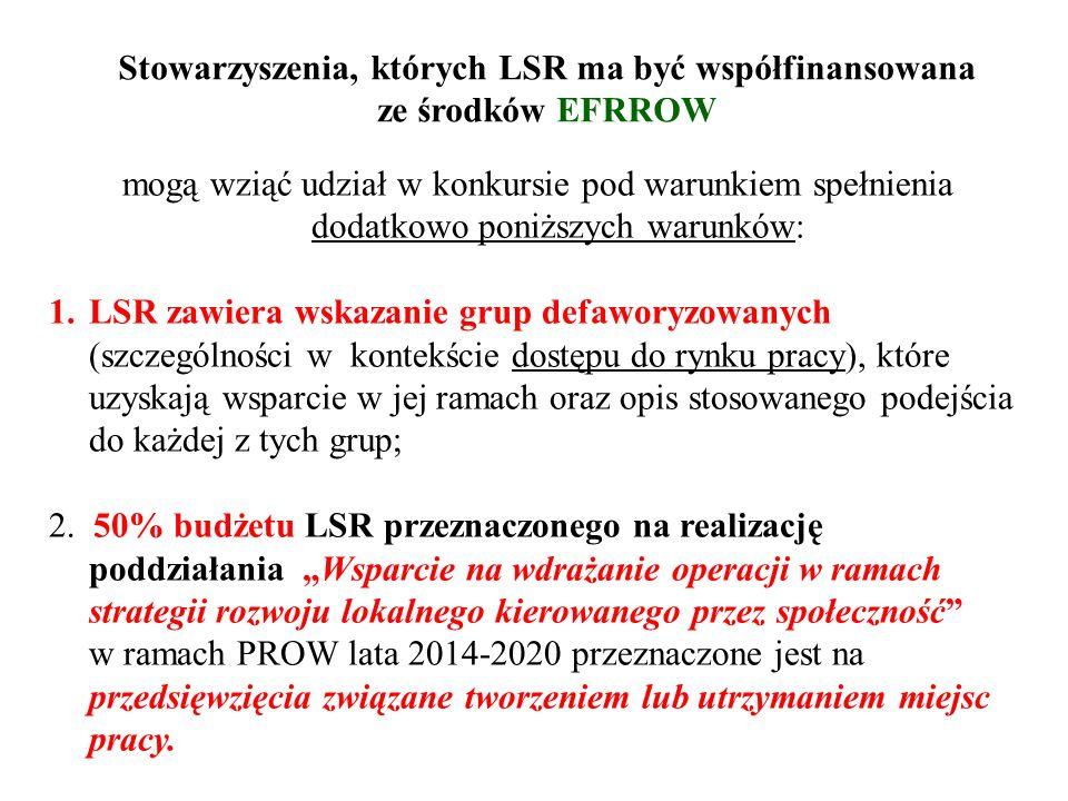 Stowarzyszenia, których LSR ma być współfinansowana ze środków EFRROW mogą wziąć udział w konkursie pod warunkiem spełnienia dodatkowo poniższych warunków: 1.LSR zawiera wskazanie grup defaworyzowanych (szczególności w kontekście dostępu do rynku pracy), które uzyskają wsparcie w jej ramach oraz opis stosowanego podejścia do każdej z tych grup; 2.