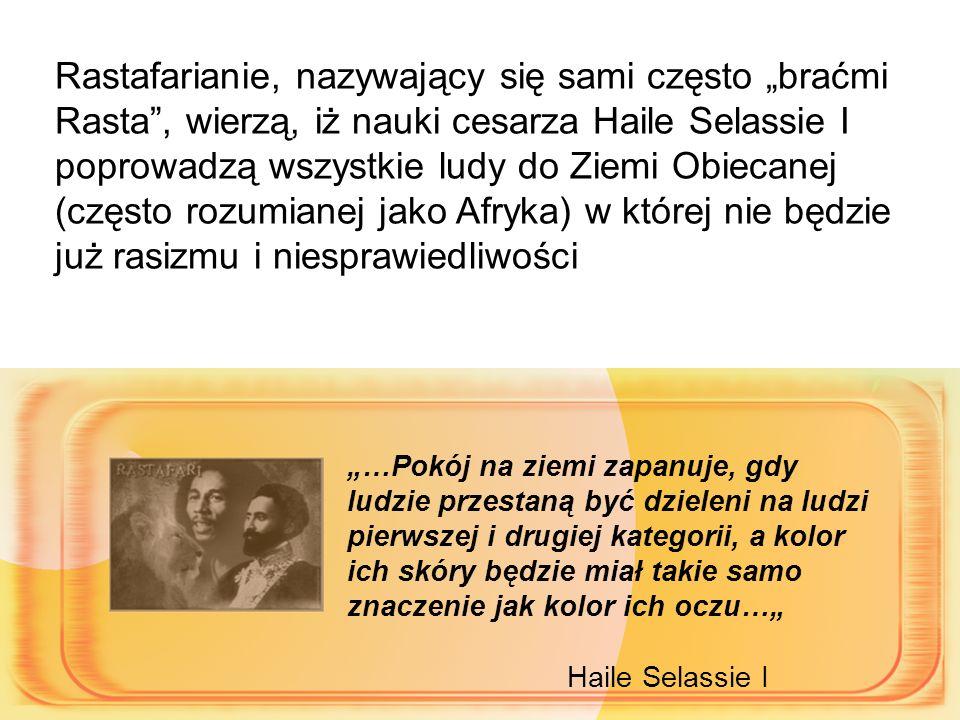 """Rastafarianie, nazywający się sami często """"braćmi Rasta , wierzą, iż nauki cesarza Haile Selassie I poprowadzą wszystkie ludy do Ziemi Obiecanej (często rozumianej jako Afryka) w której nie będzie już rasizmu i niesprawiedliwości """"…Pokój na ziemi zapanuje, gdy ludzie przestaną być dzieleni na ludzi pierwszej i drugiej kategorii, a kolor ich skóry będzie miał takie samo znaczenie jak kolor ich oczu…"""" Haile Selassie I"""