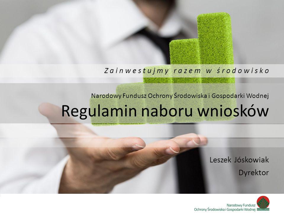 Zainwestujmy razem w środowisko Narodowy Fundusz Ochrony Środowiska i Gospodarki Wodnej Regulamin naboru wniosków Leszek Jóskowiak Dyrektor