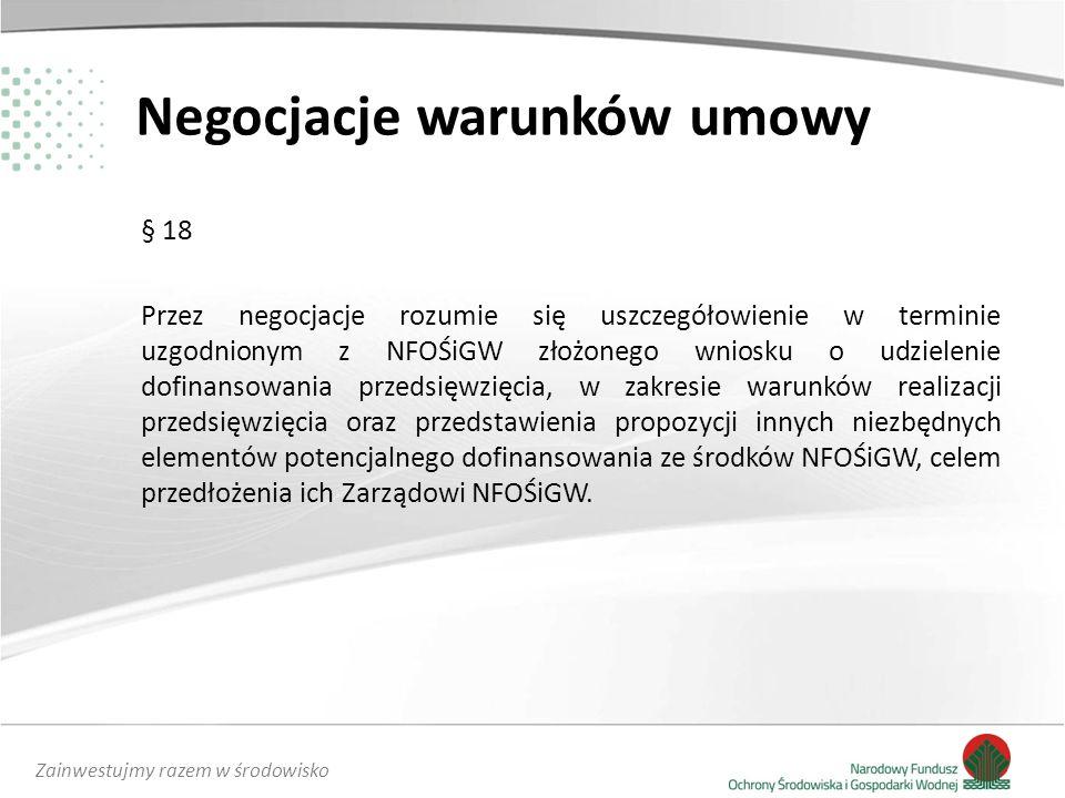 Zainwestujmy razem w środowisko Negocjacje warunków umowy § 18 Przez negocjacje rozumie się uszczegółowienie w terminie uzgodnionym z NFOŚiGW złożonego wniosku o udzielenie dofinansowania przedsięwzięcia, w zakresie warunków realizacji przedsięwzięcia oraz przedstawienia propozycji innych niezbędnych elementów potencjalnego dofinansowania ze środków NFOŚiGW, celem przedłożenia ich Zarządowi NFOŚiGW.