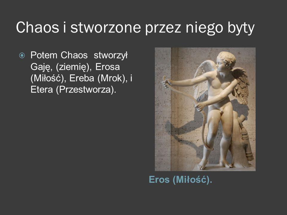 Chaos i stworzone przez niego byty Eros (Miłość).  Potem Chaos stworzył Gaję, (ziemię), Erosa (Miłość), Ereba (Mrok), i Etera (Przestworza).