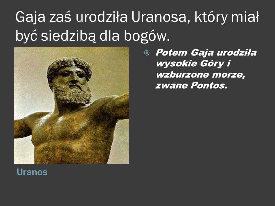Gaja zaś urodziła Uranosa, który miał być siedzibą dla bogów. Uranos  Potem Gaja urodziła wysokie Góry i wzburzone morze, zwane Pontos.