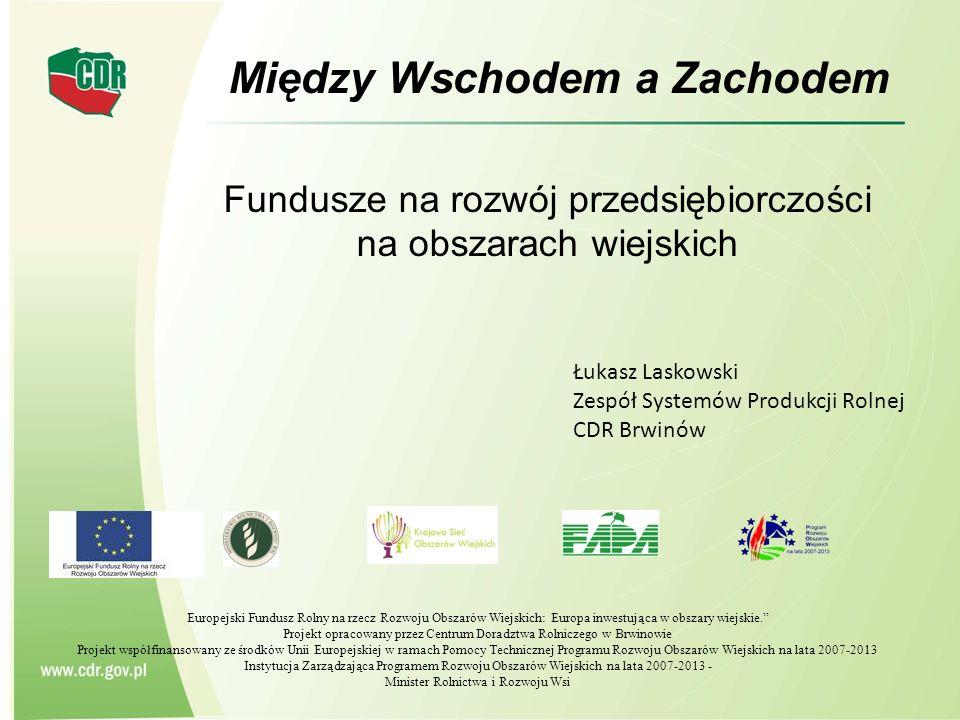 Między Wschodem a Zachodem Łukasz Laskowski Zespół Systemów Produkcji Rolnej CDR Brwinów Fundusze na rozwój przedsiębiorczości na obszarach wiejskich