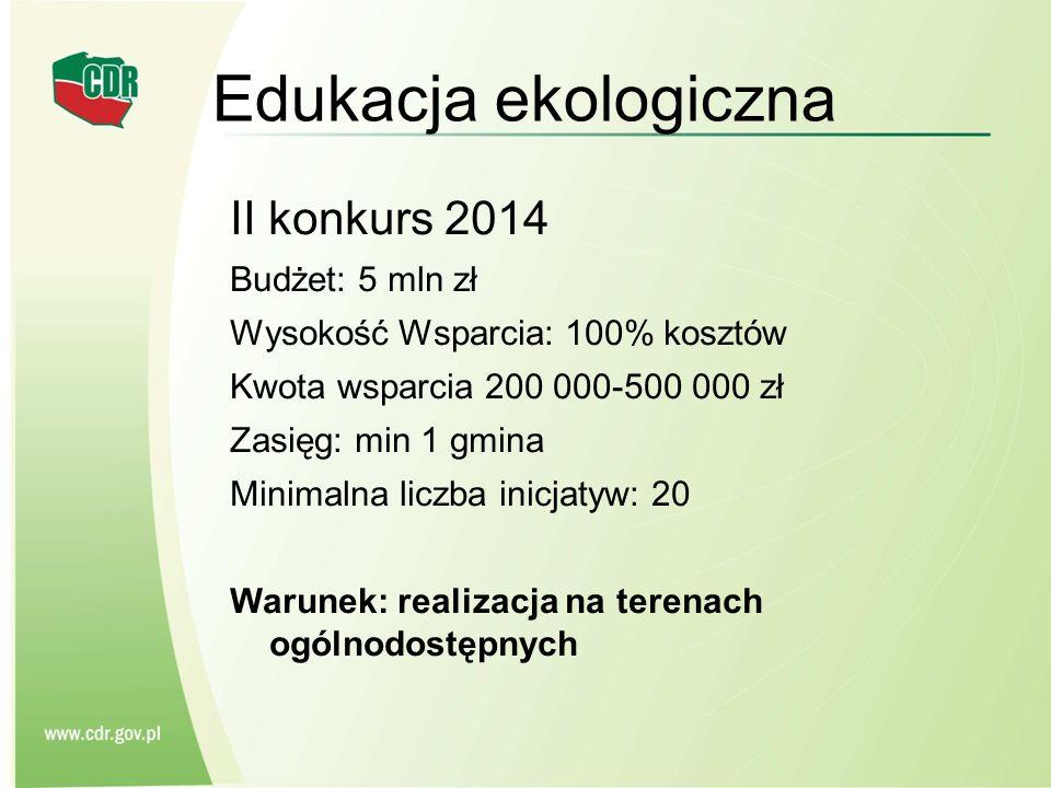 Edukacja ekologiczna II konkurs 2014 Budżet: 5 mln zł Wysokość Wsparcia: 100% kosztów Kwota wsparcia 200 000-500 000 zł Zasięg: min 1 gmina Minimalna
