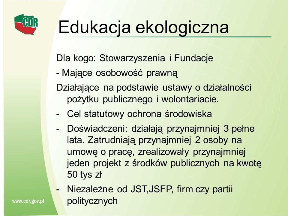 Edukacja ekologiczna Dla kogo: Stowarzyszenia i Fundacje - Mające osobowość prawną Działające na podstawie ustawy o działalności pożytku publicznego i