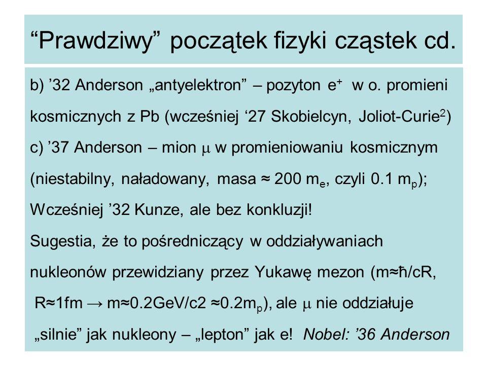 """""""Prawdziwy"""" początek fizyki cząstek cd. b) '32 Anderson """"antyelektron"""" – pozyton e + w o. promieni kosmicznych z Pb (wcześniej '27 Skobielcyn, Joliot-"""
