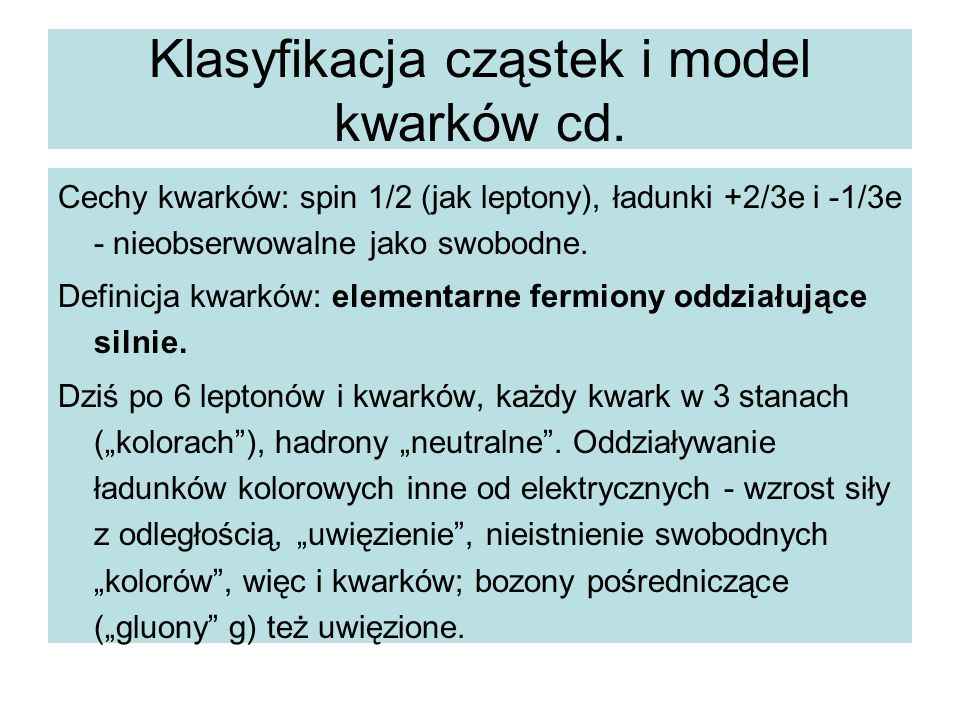 Klasyfikacja cząstek i model kwarków cd. Cechy kwarków: spin 1/2 (jak leptony), ładunki +2/3e i -1/3e - nieobserwowalne jako swobodne. Definicja kwark