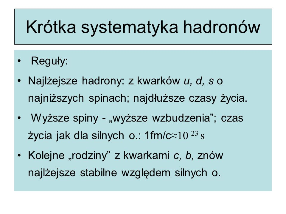 """Krótka systematyka hadronów Reguły: Najlżejsze hadrony: z kwarków u, d, s o najniższych spinach; najdłuższe czasy życia. Wyższe spiny - """"wyższe wzbudz"""