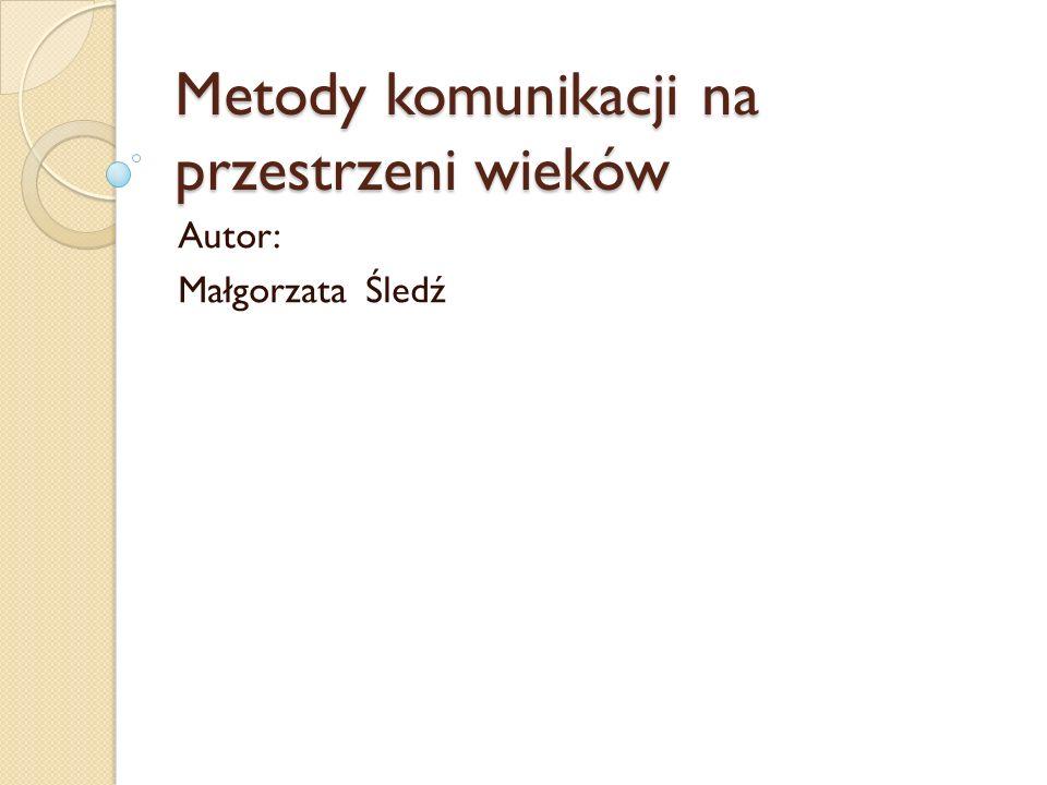 Metody komunikacji na przestrzeni wieków Autor: Małgorzata Śledź