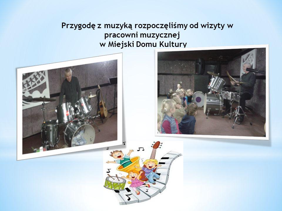 Przygodę z muzyką rozpoczęliśmy od wizyty w pracowni muzycznej w Miejski Domu Kultury