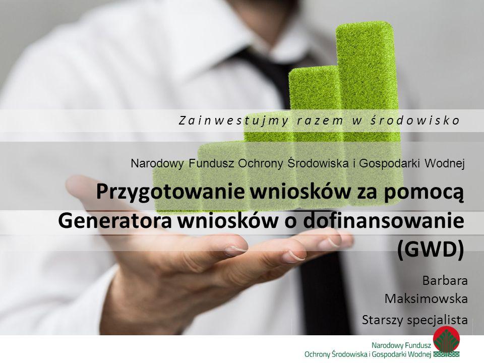 Barbara Maksimowska Starszy specjalista Z a i n w e s t u j m y r a z e m w ś r o d o w i s k o Narodowy Fundusz Ochrony Środowiska i Gospodarki Wodne