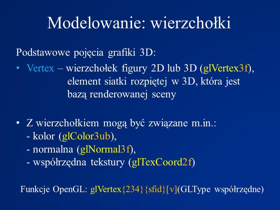 Modelowanie: wierzchołki Podstawowe pojęcia grafiki 3D: Vertex – wierzchołek figury 2D lub 3D (glVertex3f), element siatki rozpiętej w 3D, która jest
