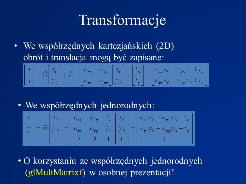 Transformacje We współrzędnych kartezjańskich (2D) obrót i translacja mogą być zapisane: O korzystaniu ze współrzędnych jednorodnych (glMultMatrixf) w