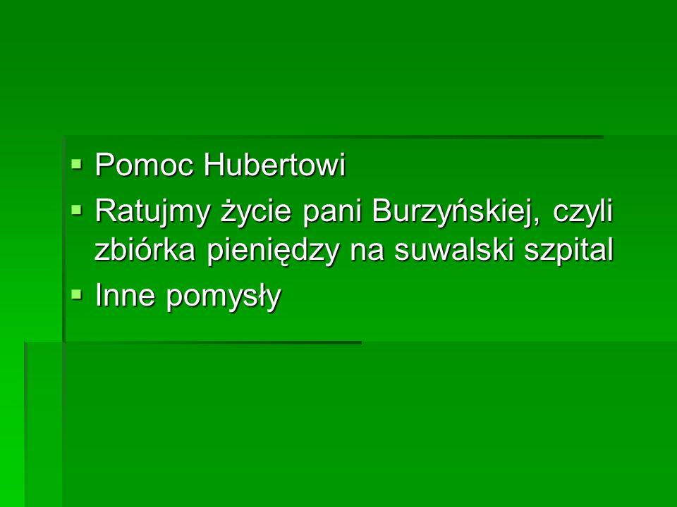  Pomoc Hubertowi  Ratujmy życie pani Burzyńskiej, czyli zbiórka pieniędzy na suwalski szpital  Inne pomysły