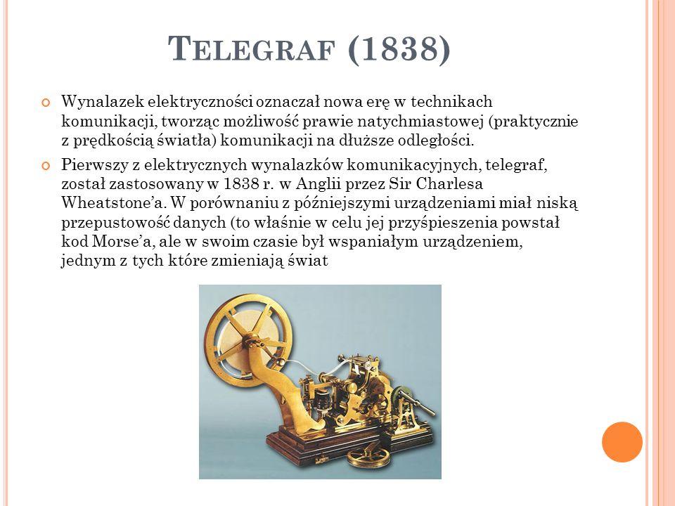 T ELEGRAF (1838) Wynalazek elektryczności oznaczał nowa erę w technikach komunikacji, tworząc możliwość prawie natychmiastowej (praktycznie z prędkością światła) komunikacji na dłuższe odległości.