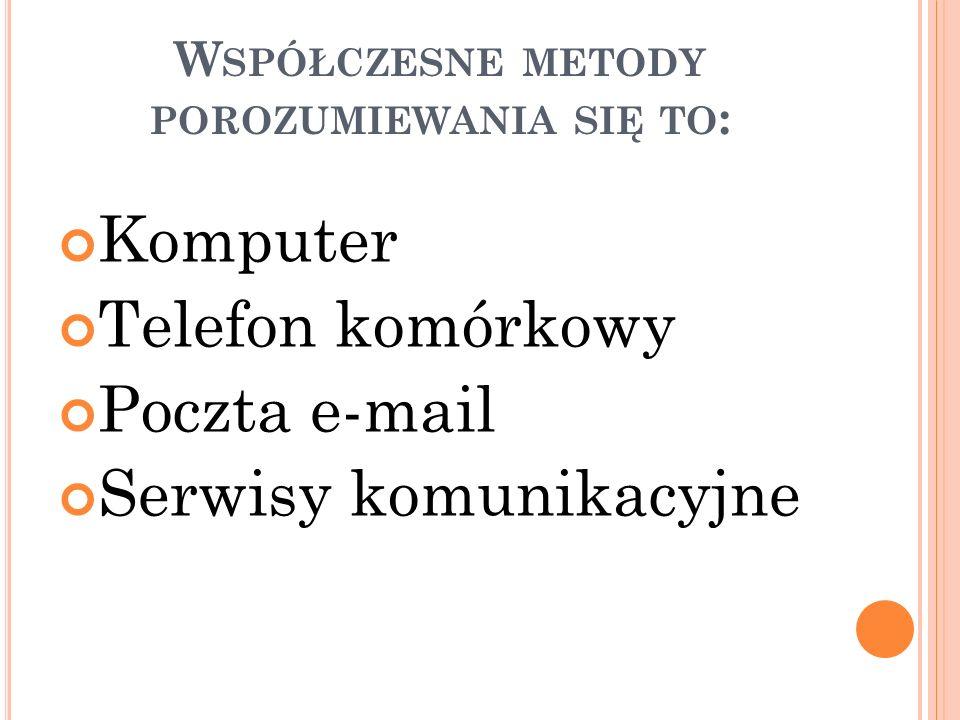 W SPÓŁCZESNE METODY POROZUMIEWANIA SIĘ TO : Komputer Telefon komórkowy Poczta e-mail Serwisy komunikacyjne