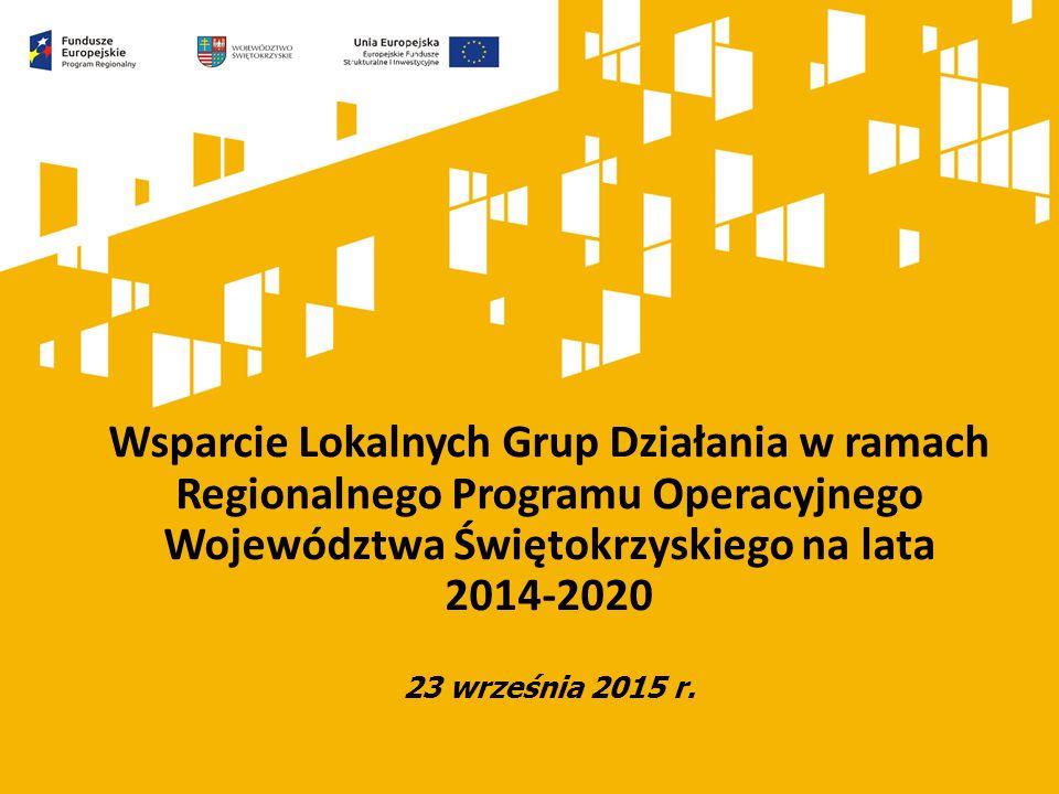 Wsparcie Lokalnych Grup Działania w ramach Regionalnego Programu Operacyjnego Województwa Świętokrzyskiego na lata 2014-2020 23 września 2015 r.