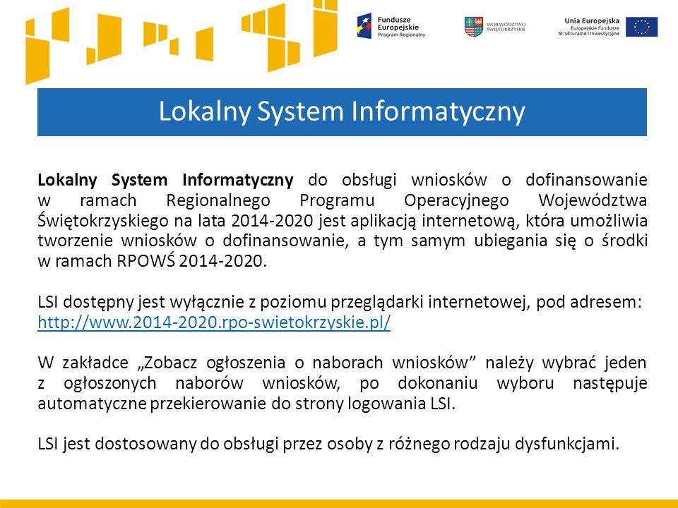 Lokalny System Informatyczny Lokalny System Informatyczny do obsługi wniosków o dofinansowanie w ramach Regionalnego Programu Operacyjnego Województwa Świętokrzyskiego na lata 2014-2020 jest aplikacją internetową, która umożliwia tworzenie wniosków o dofinansowanie, a tym samym ubiegania się o środki w ramach RPOWŚ 2014-2020.