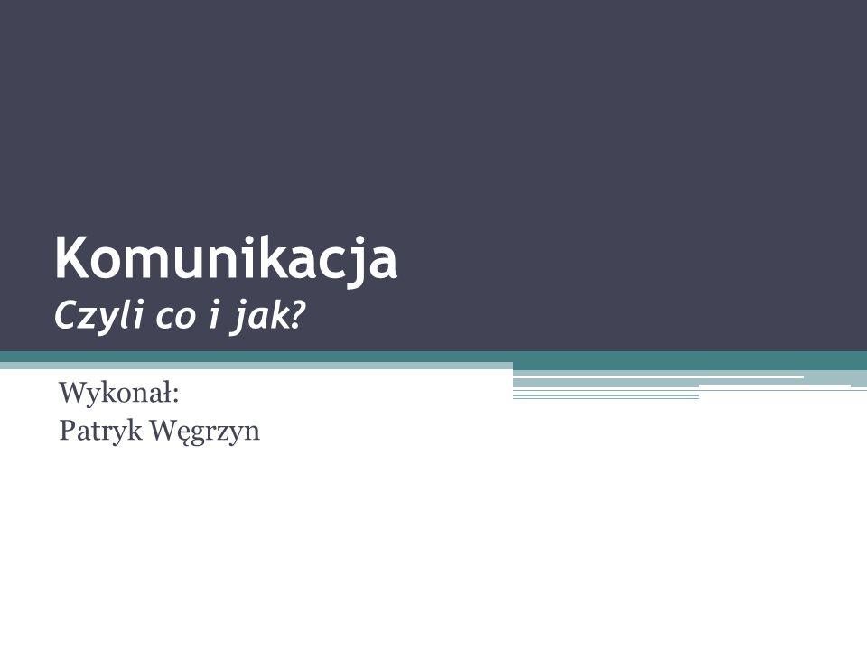 Komunikacja Czyli co i jak Wykonał: Patryk Węgrzyn