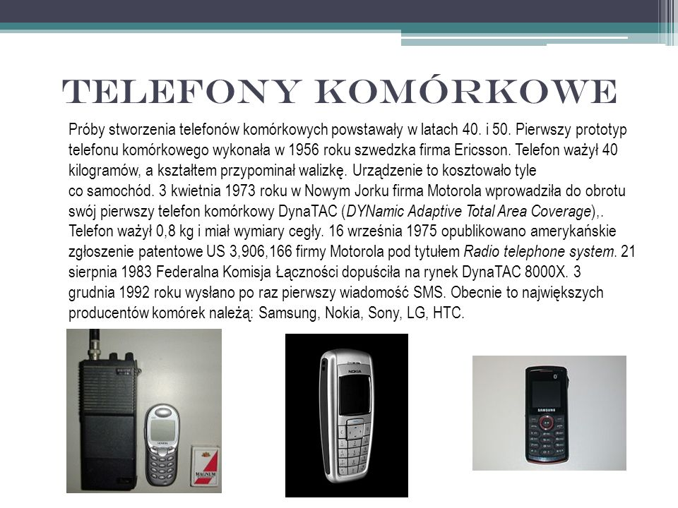 Telefony komórkowe Próby stworzenia telefonów komórkowych powstawały w latach 40. i 50. Pierwszy prototyp telefonu komórkowego wykonała w 1956 roku sz