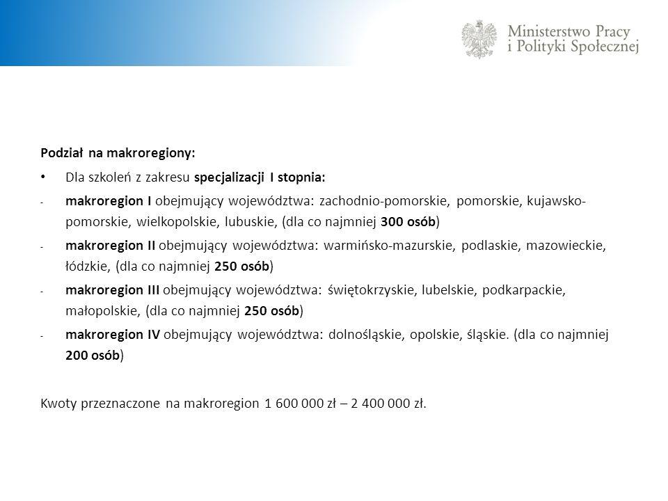 Podział na makroregiony: Dla szkoleń z zakresu specjalizacji II stopnia: - makroregion I obejmujący województwa: zachodnio-pomorskie, pomorskie, kujawsko-pomorskie, wielkopolskie, (dla co najmniej 188 osób), - makroregion II obejmujący województwa: warmińsko-mazurskie, podlaskie, mazowieckie, łódzkie, (dla co najmniej 188 osób), - makroregion III obejmujący województwa: świętokrzyskie, lubelskie, podkarpackie, małopolskie (dla co najmniej 188 osób), - makroregion IV obejmujący województwa: dolnośląskie, opolskie, śląskie, lubuskie, (dla co najmniej 186 osób), Kwoty przeznaczone na makroregion od 1 860 000 zł – 2 000 000 zł.