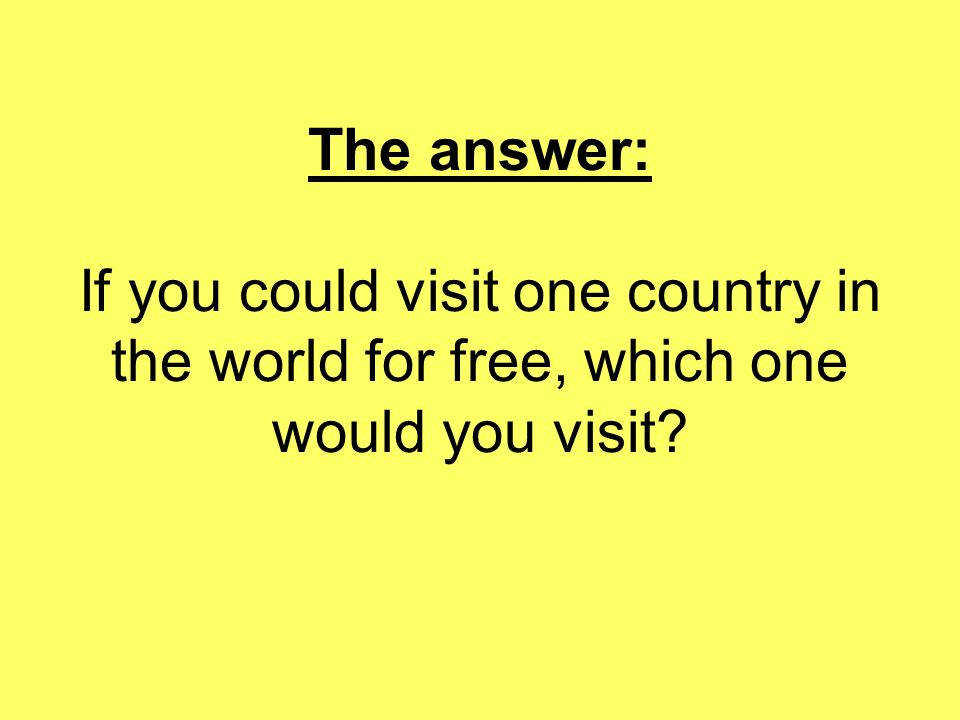 The answer: If you could visit one country in the world for free, which one would you visit