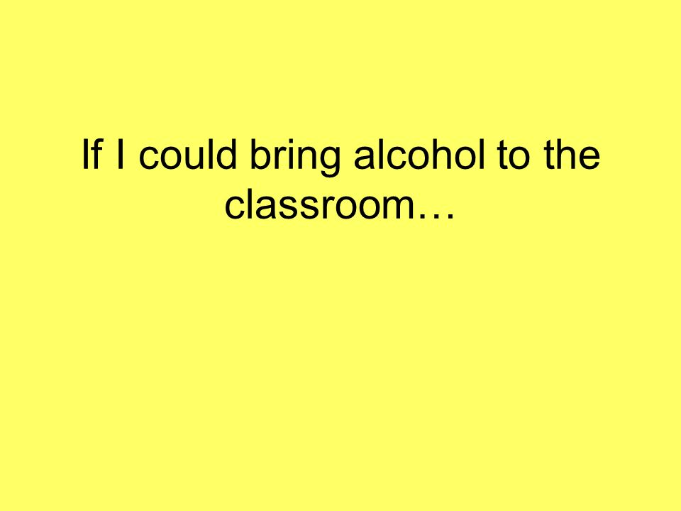 If I could bring alcohol to the classroom…