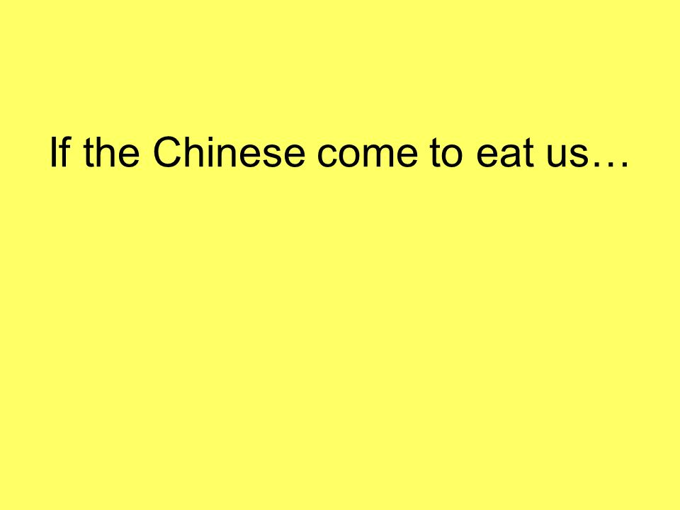 If the Chinese come to eat us…