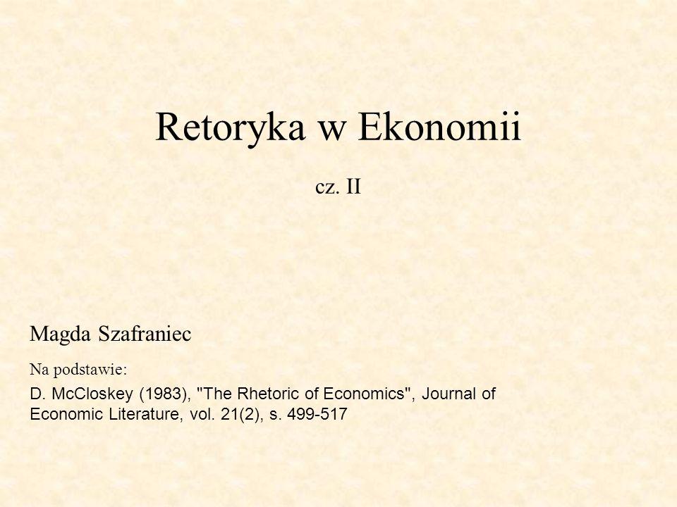Retoryka w Ekonomii cz. II Na podstawie: D. McCloskey (1983),