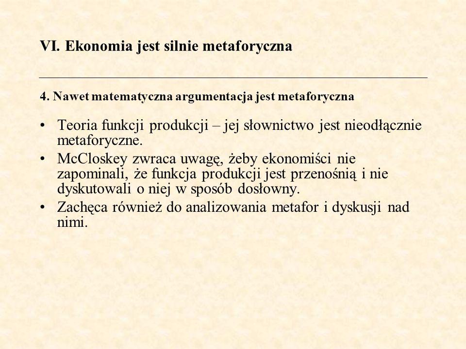 VI. Ekonomia jest silnie metaforyczna Teoria funkcji produkcji – jej słownictwo jest nieodłącznie metaforyczne. McCloskey zwraca uwagę, żeby ekonomiśc