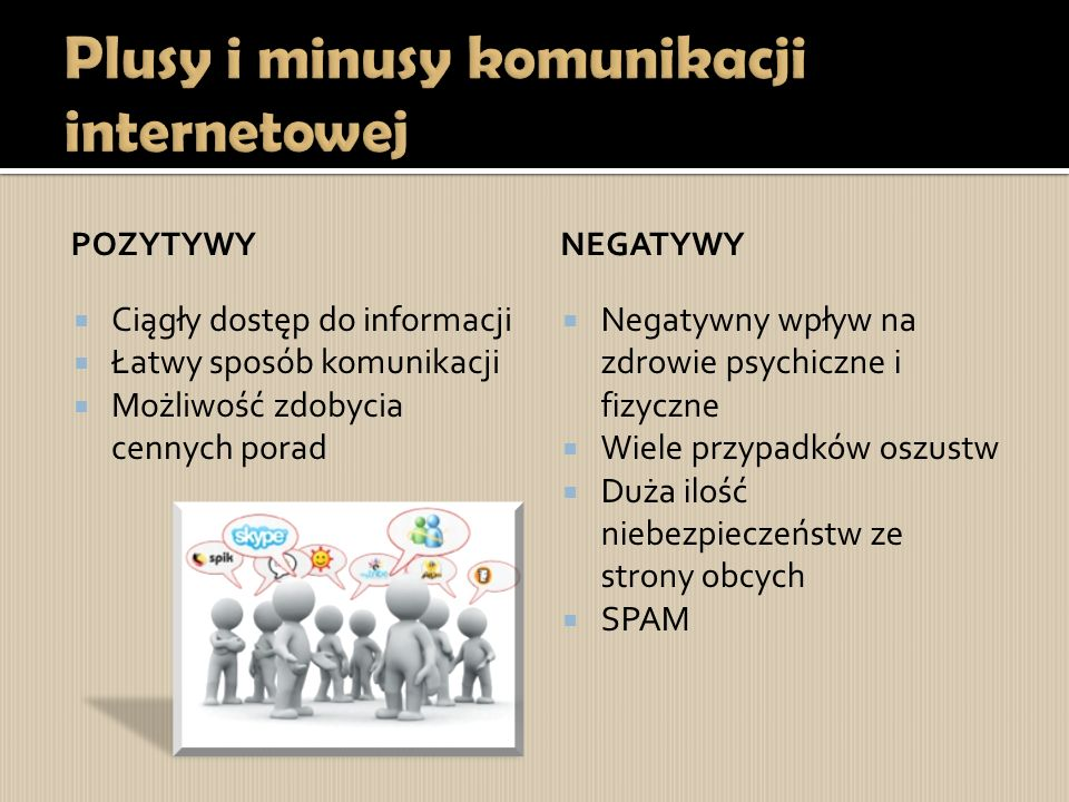 POZYTYWY  Ciągły dostęp do informacji  Łatwy sposób komunikacji  Możliwość zdobycia cennych porad NEGATYWY  Negatywny wpływ na zdrowie psychiczne i fizyczne  Wiele przypadków oszustw  Duża ilość niebezpieczeństw ze strony obcych  SPAM