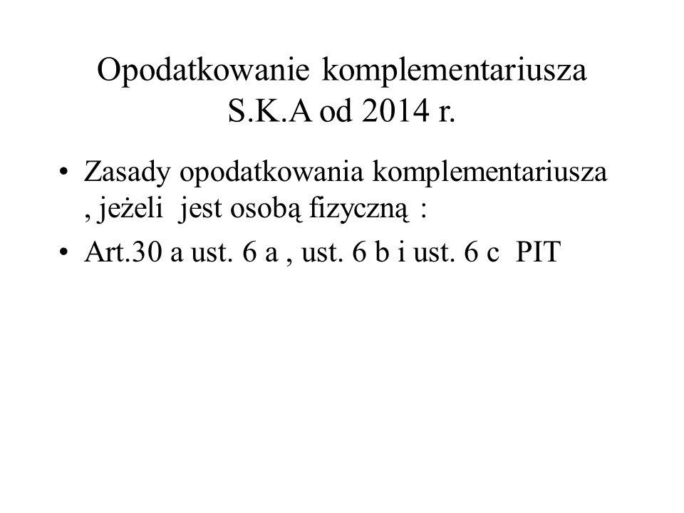 Opodatkowanie komplementariusza S.K.A od 2014 r. Zasady opodatkowania komplementariusza, jeżeli jest osobą fizyczną : Art.30 a ust. 6 a, ust. 6 b i us