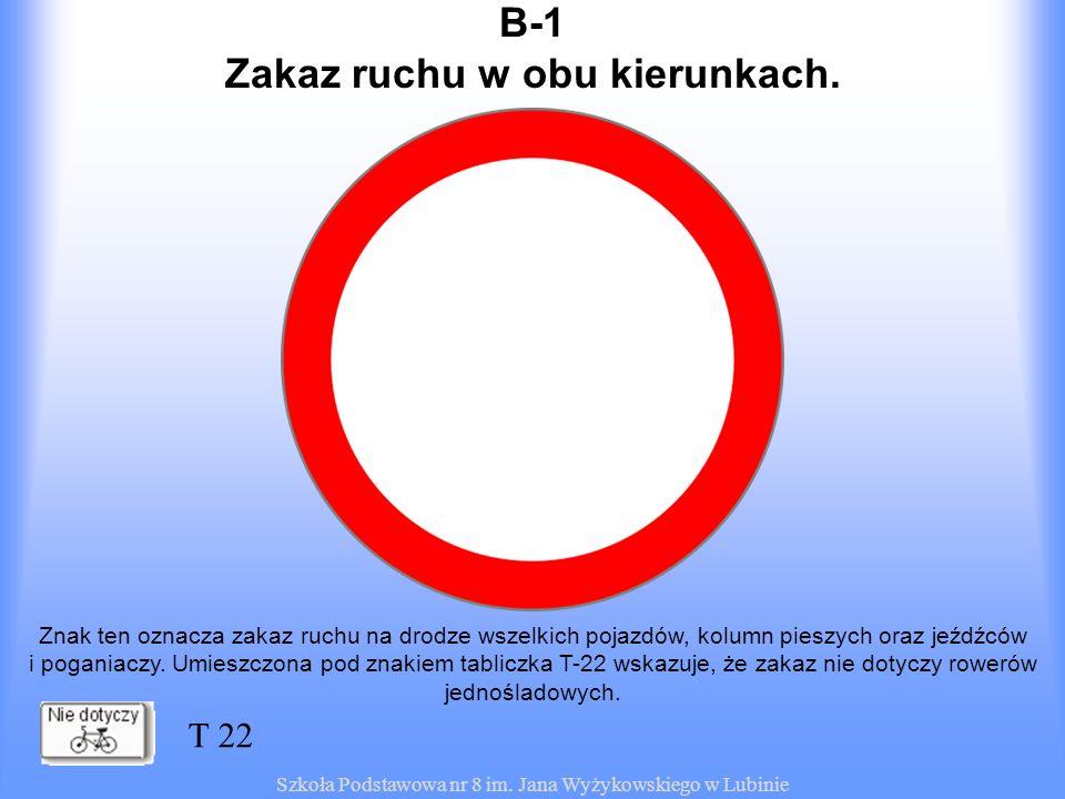 Szkoła Podstawowa nr 8 im. Jana Wyżykowskiego w Lubinie B-1 Znak ten oznacza zakaz ruchu na drodze wszelkich pojazdów, kolumn pieszych oraz jeźdźców i