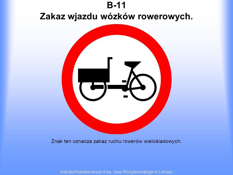 Szkoła Podstawowa nr 8 im. Jana Wyżykowskiego w Lubinie B-11 Znak ten oznacza zakaz ruchu rowerów wielośladowych. Zakaz wjazdu wózków rowerowych.