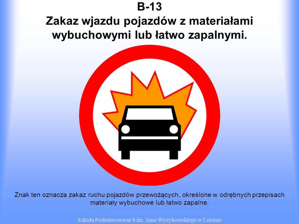 Szkoła Podstawowa nr 8 im. Jana Wyżykowskiego w Lubinie B-13 Znak ten oznacza zakaz ruchu pojazdów przewożących, określone w odrębnych przepisach mate
