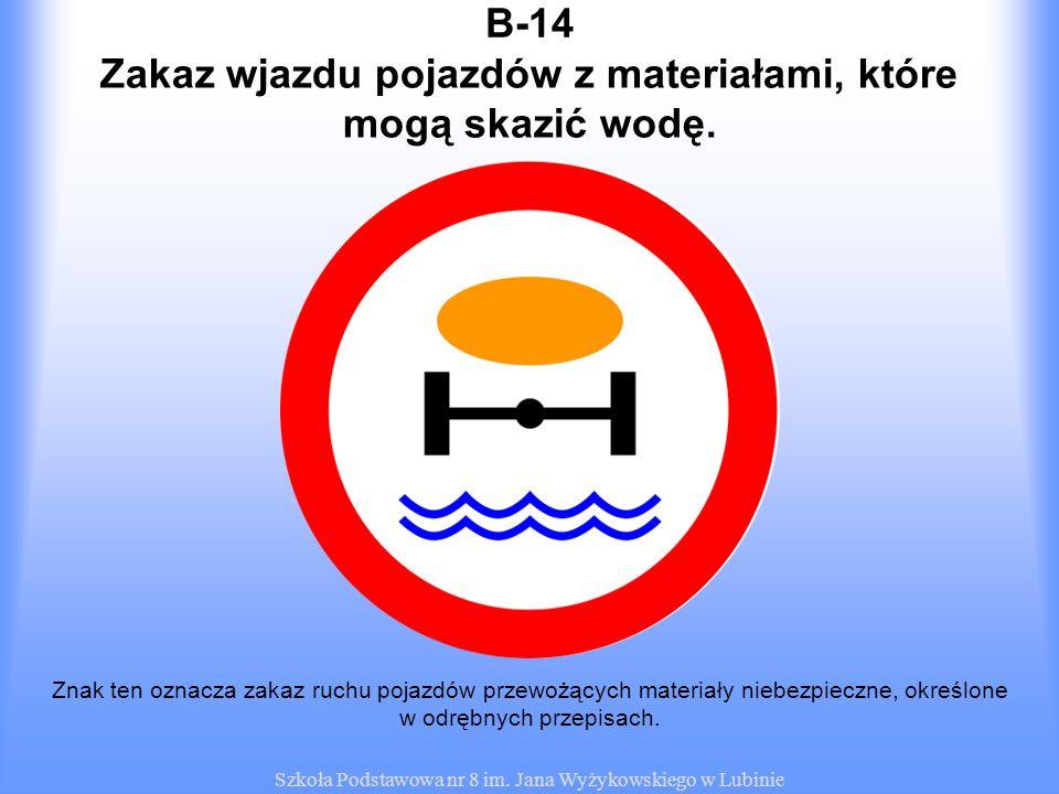 Szkoła Podstawowa nr 8 im. Jana Wyżykowskiego w Lubinie B-14 Znak ten oznacza zakaz ruchu pojazdów przewożących materiały niebezpieczne, określone w o