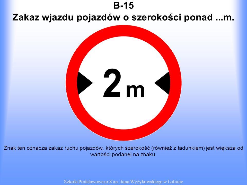 Szkoła Podstawowa nr 8 im. Jana Wyżykowskiego w Lubinie B-15 Znak ten oznacza zakaz ruchu pojazdów, których szerokość (również z ładunkiem) jest więks
